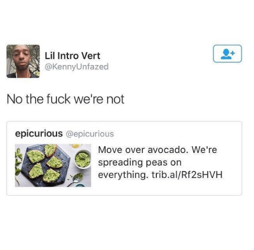 Overation: Lil Intro Vert  Kenny Unfazed  No the fuck we're not  epicurious @epicurious  Move over avocado. We're  spreading peas on  everything. trib.al/Rf2sHVH