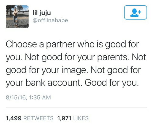 Good for You, Parents, and Bank: lil juju  @offlinebabe  Choose a partner who is good for  you. Not good for your parents. Not  good for your image. Not good for  your bank account. Good for you.  8/15/16, 1:35 AM  1,499 RETWEETS 1,971 LIKES