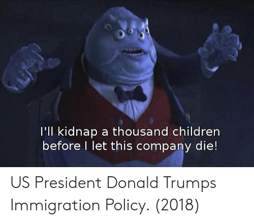 us president: l'Il kidnap a thousand children  before I let this company die! US President Donald Trumps Immigration Policy. (2018)
