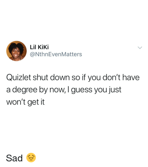 Guess, Quizlet, and Girl Memes: Lil KiKi  @NthnEvenMatters  Quizlet shut down so if you don't have  a degree by now, I guess you just  won't get it Sad 😔