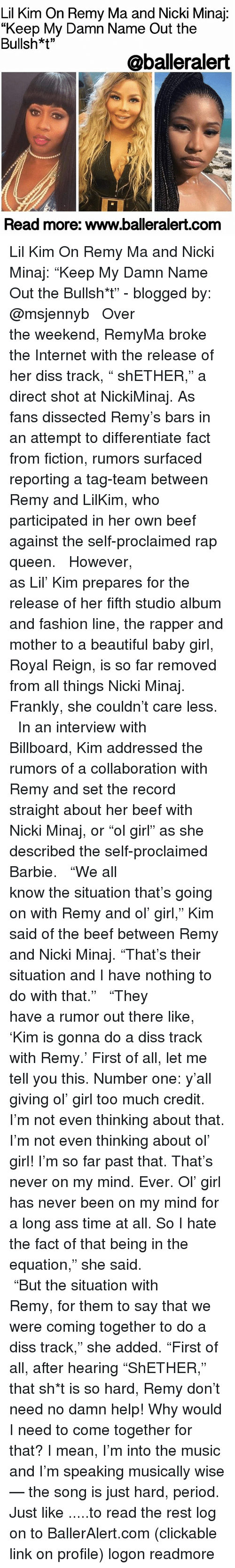 """tag team: Lil Kim On Remy Ma and Nicki Minaj  """"Keep My Damn Name Out the  Bullsh*t""""  @balleralert  Read more: www.balleralert.com Lil Kim On Remy Ma and Nicki Minaj: """"Keep My Damn Name Out the Bullsh*t"""" - blogged by: @msjennyb ⠀⠀⠀⠀⠀⠀⠀⠀⠀ ⠀⠀⠀⠀⠀⠀⠀⠀⠀ Over the weekend, RemyMa broke the Internet with the release of her diss track, """" shETHER,"""" a direct shot at NickiMinaj. As fans dissected Remy's bars in an attempt to differentiate fact from fiction, rumors surfaced reporting a tag-team between Remy and LilKim, who participated in her own beef against the self-proclaimed rap queen. ⠀⠀⠀⠀⠀⠀⠀⠀⠀ ⠀⠀⠀⠀⠀⠀⠀⠀⠀ However, as Lil' Kim prepares for the release of her fifth studio album and fashion line, the rapper and mother to a beautiful baby girl, Royal Reign, is so far removed from all things Nicki Minaj. Frankly, she couldn't care less. ⠀⠀⠀⠀⠀⠀⠀⠀⠀ ⠀⠀⠀⠀⠀⠀⠀⠀⠀ In an interview with Billboard, Kim addressed the rumors of a collaboration with Remy and set the record straight about her beef with Nicki Minaj, or """"ol girl"""" as she described the self-proclaimed Barbie. ⠀⠀⠀⠀⠀⠀⠀⠀⠀ ⠀⠀⠀⠀⠀⠀⠀⠀⠀ """"We all know the situation that's going on with Remy and ol' girl,"""" Kim said of the beef between Remy and Nicki Minaj. """"That's their situation and I have nothing to do with that."""" ⠀⠀⠀⠀⠀⠀⠀⠀⠀ ⠀⠀⠀⠀⠀⠀⠀⠀⠀ """"They have a rumor out there like, 'Kim is gonna do a diss track with Remy.' First of all, let me tell you this. Number one: y'all giving ol' girl too much credit. I'm not even thinking about that. I'm not even thinking about ol' girl! I'm so far past that. That's never on my mind. Ever. Ol' girl has never been on my mind for a long ass time at all. So I hate the fact of that being in the equation,"""" she said. ⠀⠀⠀⠀⠀⠀⠀⠀⠀ ⠀⠀⠀⠀⠀⠀⠀⠀⠀ """"But the situation with Remy, for them to say that we were coming together to do a diss track,"""" she added. """"First of all, after hearing """"ShETHER,"""" that sh*t is so hard, Remy don't need no damn help! Why would I need to come together for that? I mean, I'm into the music and I'm speaking mu"""