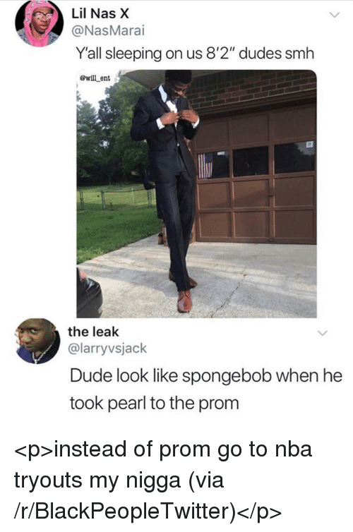 "Blackpeopletwitter, Dude, and My Nigga: Lil Nas X  @NasMarai  Y'all sleeping on us 8'2"" dudes smh  @will ent  the leak  @larryvsjack  Dude look like spongebob when he  took pearl to the prom <p>instead of prom go to nba tryouts my nigga (via /r/BlackPeopleTwitter)</p>"