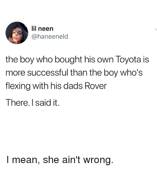 Dank, Toyota, and Mean: lil neen  @haneeneld  the boy who bought his own Toyota is  more successful than the boy who's  flexing with his dads Rover  There. I said it. I mean, she ain't wrong.