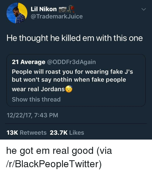 Nikon: Lil Nikon  @TrademarkJuice  He thought he killed em with this one  21 Average @ODDFr3dAgain  People will roast you for wearing fake J's  but won't say nothin when fake people  wear real Jordans  Show this thread  12/22/17, 7:43 PM  13K Retweets 23.7K Likes <p>he got em real good (via /r/BlackPeopleTwitter)</p>