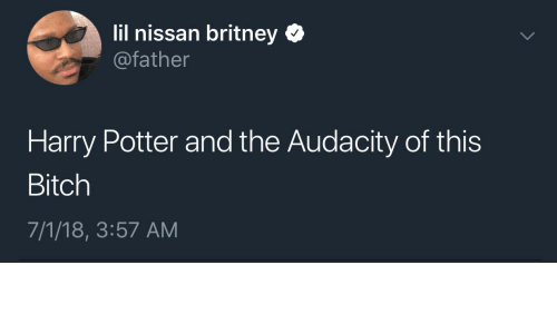 Bitch, Harry Potter, and Audacity: lil nissan britney Q  @father  Harry Potter and the Audacity of this  Bitch  7/1/18, 3:57 AM