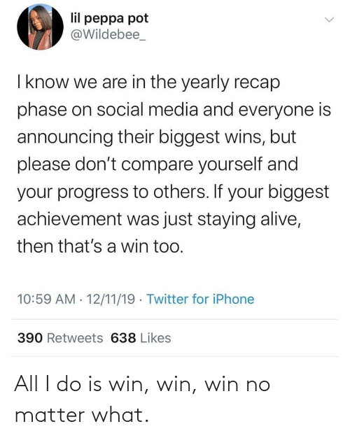 pot: lil peppa pot  @Wildebee_  I know we are in the yearly recap  phase on social media and everyone is  announcing their biggest wins, but  please don't compare yourself and  your progress to others. If your biggest  achievement was just staying alive,  then that's a win too.  10:59 AM · 12/11/19 · Twitter for iPhone  390 Retweets 638 Likes All I do is win, win, win no matter what.