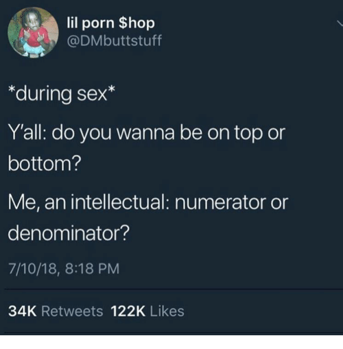 18 8: lil porn $hop  @DMbuttstuff  *during sex*  Y'all: do you wanna be on top or  bottom?  Me, an intellectual: numerator or  denominator?  7/10/18, 8:18 PM  34K Retweets 122K Likes