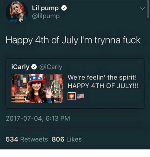 Jees: Lil pump  @lilpump  Happy 4th of July I'm trynna fuck  iCarly@iCarly  JEE. ,  We're feelin' the spirit  we're feelin' the spirit!  HAPPY 4TH OF JULY!!!  2017-07-04, 6:13 PM  534 Retweets 806 Likes