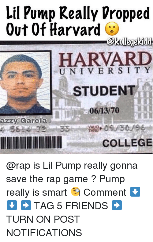 univer: Lil Pump Really Vropped  Out Of Harvard  HARVARD  UNIVER SI T Y  STUDENT  azzy Garcia  COLLEGE @rap is Lil Pump really gonna save the rap game ? Pump really is smart 🧐 Comment ⬇️⬇️ ➡️ TAG 5 FRIENDS ➡️ TURN ON POST NOTIFICATIONS