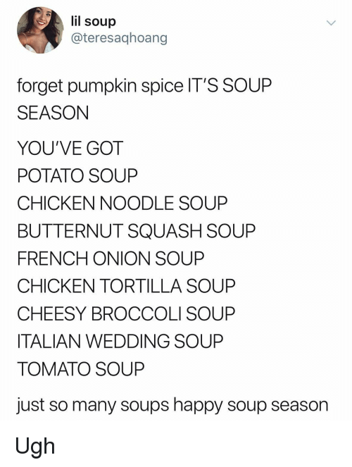Memes, Chicken, and Happy: lil soup  @teresaqhoang  forget pumpkin spice IT'S SOUP  SEASON  YOU'VE GOT  POTATO SOUP  CHICKEN NOODLE SOUP  BUTTERNUT SQUASH SOUP  FRENCH ONION SOUP  CHICKEN TORTILLA SOUP  CHEESY BROCCOLI SOUP  ITALIAN WEDDING SOUP  TOMATO SOUP  just so many soups happy soup season Ugh