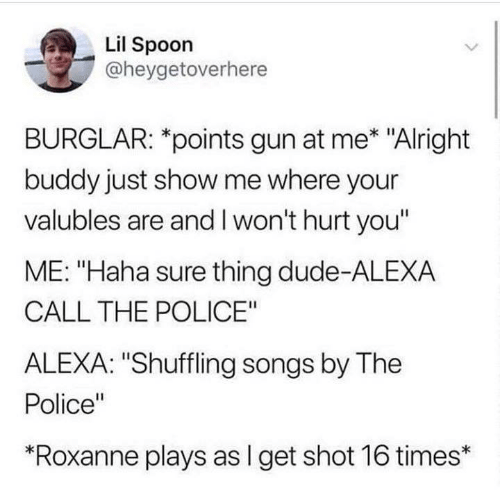 "Dude, Police, and Songs: Lil Spoon  @heygetoverhere  BURGLAR: *points gun at me* ""Alright  buddy just show me where your  valubles are and I won't hurt you""  ME: ""Haha sure thing dude-ALEXA  CALL THE POLICE""  ALEXA: ""Shuffling songs by The  Police""  ""Roxanne plays as I get shot 16 times*"