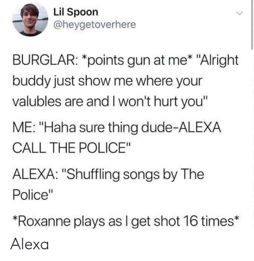 """Dude, Police, and Songs: Lil Spoon  @heygetoverhere  BURGLAR: *points gun at me* """"Alright  buddy just show me where your  valubles are and I won't hurt you'  ME: """"Haha sure thing dude-ALEXA  CALL THE POLICE""""  ALEXA: """"Shuffling songs by The  Police""""  *Roxanne plays as l get shot 16 times* Alexa"""