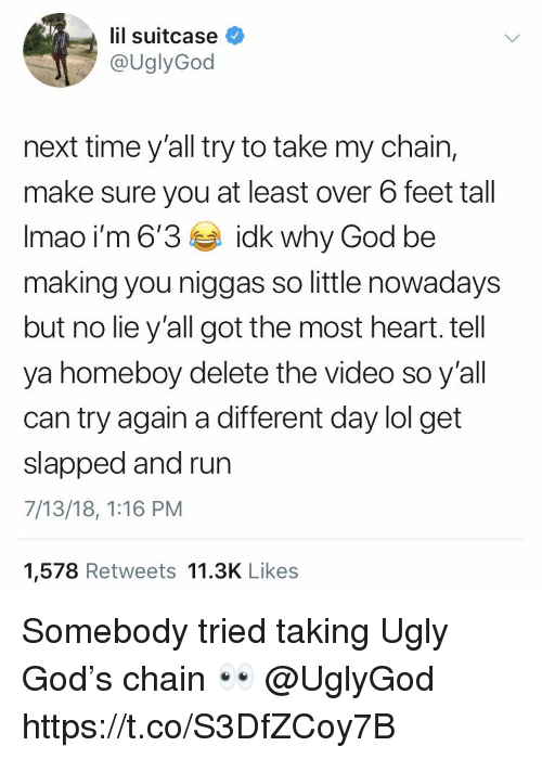 God, Lol, and Run: lil suitcase  @UglyGod  next time y'all try to take my chain,  make sure you at least over 6 feet tall  Imao i'm 6'3idk why God be  making you niggas so little nowadays  but no lie y'all got the most heart. tell  ya homeboy delete the video so y'all  can try again a different day lol get  slapped and run  7/13/18, 1:16 PM  1,578 Retweets 11.3K Likes Somebody tried taking Ugly God's chain 👀 @UglyGod https://t.co/S3DfZCoy7B