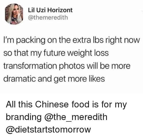 Meredith: Lil Uzi Horizont  @themeredith  I'm packing on the extra lbs right now  so that my future weight loss  transformation photos will be more  dramatic and get more likes All this Chinese food is for my branding @the_meredith @dietstartstomorrow