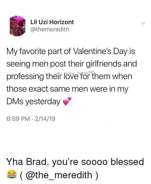 Meredith: Lil Uzi Horizont  @themeredith  My favorite part of Valentine's Day is  seeing men post their girlfriends and  professing their fove for them when  those exact same men were in my  DMs yesterday  6:59 PM 2/14/19 Yha Brad, you're soooo blessed 😂 ( @the_meredith )