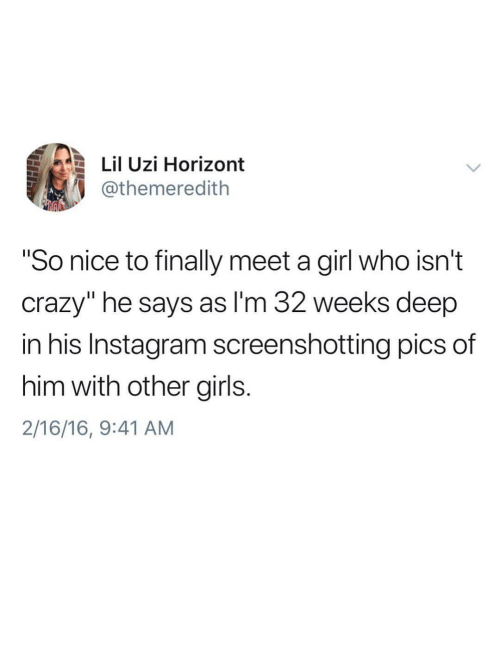 "Crazy, Girls, and Instagram: Lil Uzi Horizont  @themeredith  ""So nice to finally meet a girl who isn't  crazy"" he says as l'm 32 weeks deep  in his Instagram screenshotting pics of  him with other girls  2/16/16, 9:41 AM"