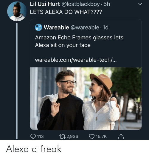 Amazon, Glasses, and Echo: Lil Uzi Hurt @lostblackboy 5h  LETS ALEXA DO WHAT????  W A  Wareable @wareable 1d  R E  Amazon Echo Frames glasses lets  Alexa sit on your face  wareable.com/wearable-tech...  113  t12,936  15.7K Alexa a freak