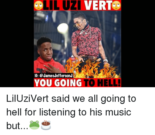 Memes, Music, and Hell: LIL UZI VERT.  IG: @JamesJeffersonJ  YOU GOING TO HELL! LilUziVert said we all going to hell for listening to his music but...🐸☕️