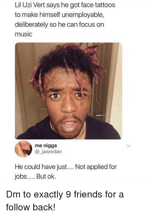 Lil Uzi Vert: Lil Uzi Vert says he got face tattoos  to make himself unemployable,  deliberately so he can focus on  music  me nigga  @_jawwdan  He could have just.... Not applied for  jobs.. But ok. Dm to exactly 9 friends for a follow back!