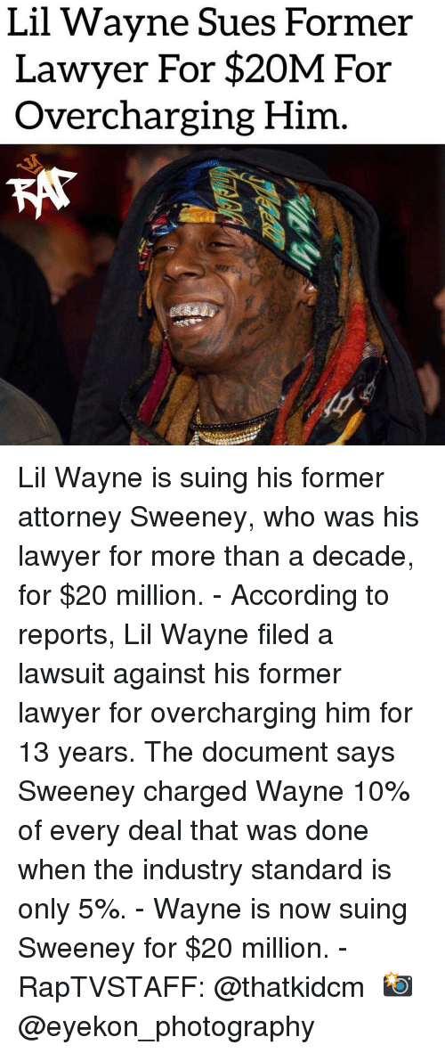 Lawsuit: Lil Wavne Sues Former  Lawyer For $20M For  Overcharging Him Lil Wayne is suing his former attorney Sweeney, who was his lawyer for more than a decade, for $20 million.⁣ -⁣ According to reports, Lil Wayne filed a lawsuit against his former lawyer for overcharging him for 13 years. The document says Sweeney charged Wayne 10% of every deal that was done when the industry standard is only 5%.⁣ -⁣ Wayne is now suing Sweeney for $20 million.⁣ -⁣ RapTVSTAFF: @thatkidcm⁣ 📸 @eyekon_photography