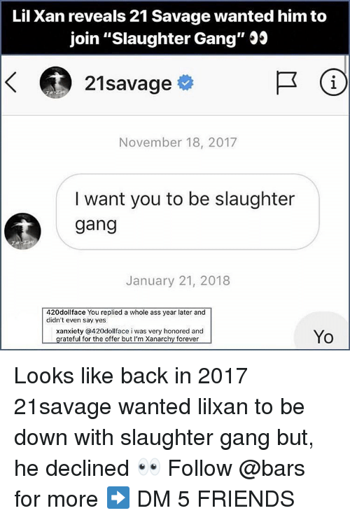 """Ass, Friends, and Memes: Lil Xan reveals 21 Savage wanted him to  join """"Slaughter Gang"""" Js  21savage  1  November 18, 2017  I want you to be slaughter  gang  January 21, 2018  420dollface You replied a whole ass year later and  didn't even say yes  xanxiety @420dollface i was very honored and  Yo Looks like back in 2017 21savage wanted lilxan to be down with slaughter gang but, he declined 👀 Follow @bars for more ➡️ DM 5 FRIENDS"""