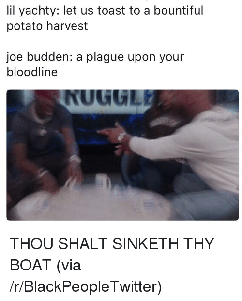 Blackpeopletwitter, Joe Budden, and Bloodline: lil yachty: let us toast to a bountiful  potato harvest  joe budden: a plague upon your  bloodline <p>THOU SHALT SINKETH THY BOAT (via /r/BlackPeopleTwitter)</p>