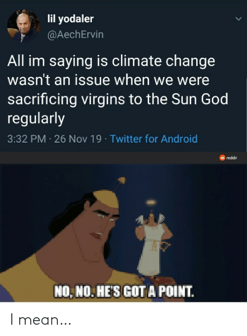 Android, God, and Reddit: lil yodaler  @AechErvin  All im saying is climate change  wasn't an issue when we were  sacrificing virgins to the Sun God  regularly  3:32 PM 26 Nov 19 · Twitter for Android  reddit  NO, NO. HE'S GOT A POINT. I mean…