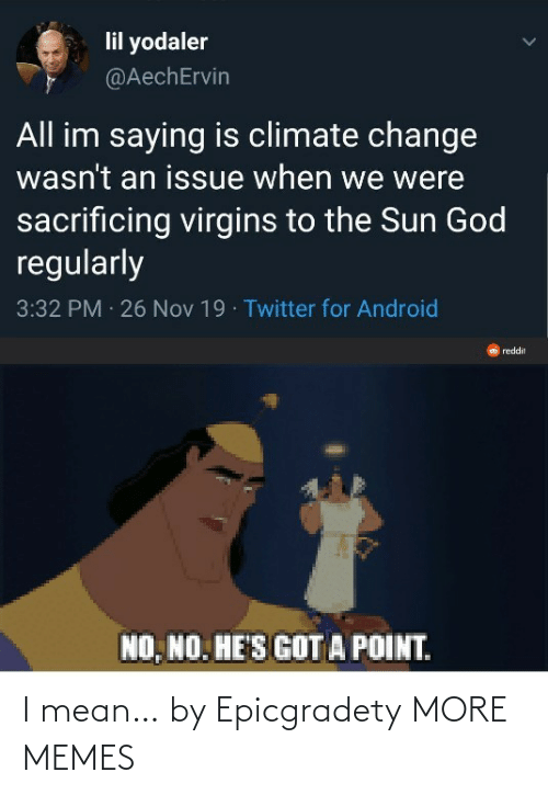 Android, Dank, and God: lil yodaler  @AechErvin  All im saying is climate change  wasn't an issue when we were  sacrificing virgins to the Sun God  regularly  3:32 PM 26 Nov 19 · Twitter for Android  reddit  NO, NO. HE'S GOT A POINT. I mean… by Epicgradety MORE MEMES