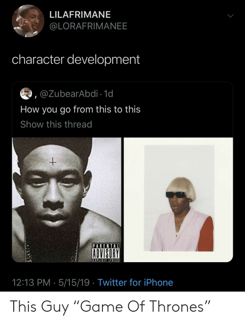 "Iphone, Parental Advisory, and Twitter: LILAFRIMANE  @LORAFRIMANEE  character development  ,@ZubearAbdi 1d  How you go from this to this  Show this thread  PARENTAL  ADVISORY  12:13 PM 5/15/19 Twitter for iPhone This Guy ""Game Of Thrones"""