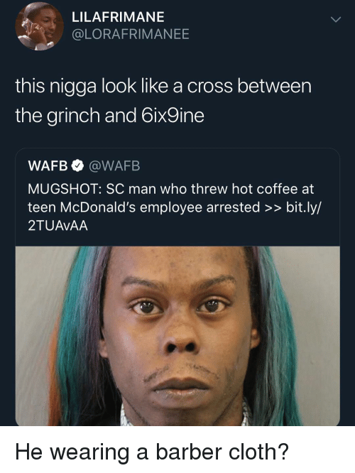 The Grinch: LILAFRIMANE  @LORAFRIMANEE  this nigga look like a cross between  the grinch and 6ix9ine  WAFB @WAFB  MUGSHOT: SC man who threw hot coffee at  teen McDonald's employee arrested >> bit.ly/  2TUAVAA He wearing a barber cloth?
