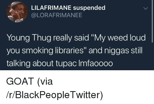 "Blackpeopletwitter, Smoking, and Thug: LILAFRIMANE suspended  @LORAFRIMANEE  Young Thug really said ""My weed loud  you smoking libraries"" and niggas still  talking about tupac Imfaoooo GOAT (via /r/BlackPeopleTwitter)"