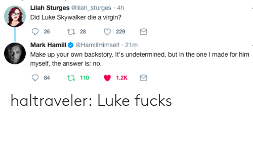 Mark Hamill: Lilah Sturges @lilah_sturges 4h  Did Luke Skywalker die a virgin?  26  28  229  Mark Hamill@HamillHimself 21mm  Make upyour oun bacis  u n the one made tor m  myself, the answer is: no.  84  110  1.2K haltraveler:  Luke fucks