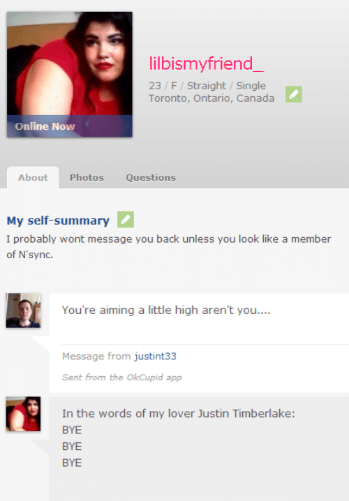 A Little High: lilbismyfriend  23 /F/ Straight/ Single  Toronto, Ontario, Canada  Online Now  About Photos Questions  My self-summary  I probably wont message you back unless you look like a member  of N'sync.   You're aiming a little high aren't you...  Message from justint33  Sent from the OkCupid app  In the words of my lover Justin Timberlake  BYE  BYE  BYE