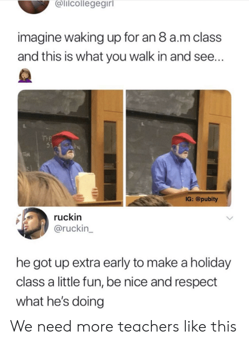 Respect, Nice, and Got: @lilcollegegirl  imagine waking up for an 8 a.m class  and this is what you walk in and see  TYP  51 P  IG: @pubity  ruckin  @ruckin_  he got up extra early to make a holiday  class a little fun, be nice and respect  what he's doing We need more teachers like this