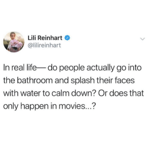 Life, Movies, and Water: Lili Reinhart  @lilireinhart  In real life-do people actually go into  the bathroom and splash their faces  with water to calm down? Or does that  only happen in movies..