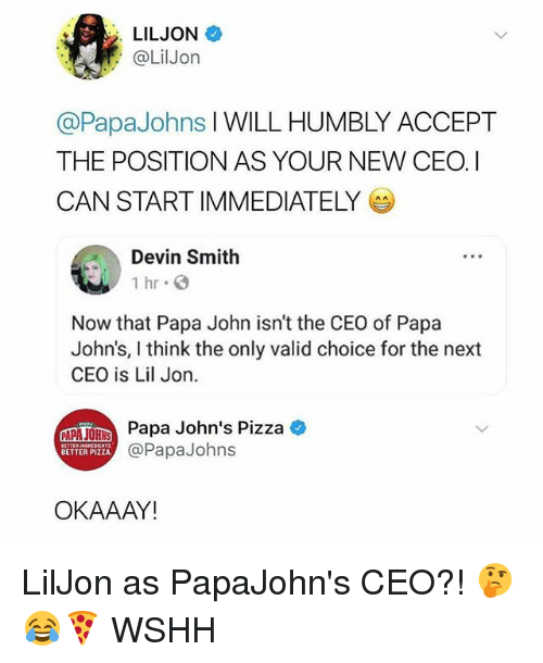 Lil Jon: LILJON  @LilJon  @PapaJohns I WILL HUMBLY ACCEPT  THE POSITION AS YOUR NEW CEOI  CAN START IMMEDIATELY  Devin Smith  1 hr  Now that Papa John isn't the CEO of Papa  John's, I think the only valid choice for the next  CEO is Lil Jon.  A  Papa John's Pizza  @PapaJohns  BETTER PIZZA  OKAAAY! LilJon as PapaJohn's CEO?! 🤔😂🍕 WSHH