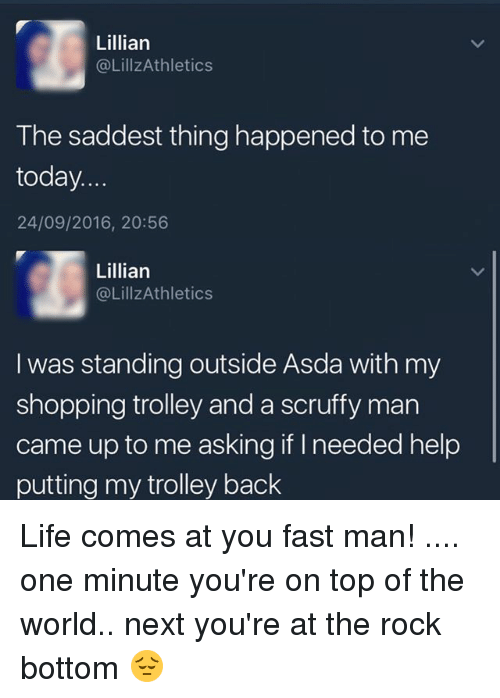 trolleys: Lillian  @LillzAthletics  The saddest thing happened to me  today.  24/09/2016, 20:56  Lillian  @LillzAthletics  I was standing outside Asda with my  shopping trolley and a scruffy man  came up to me asking if needed help  putting my trolley back Life comes at you fast man! .... one minute you're on top of the world.. next you're at the rock bottom 😔