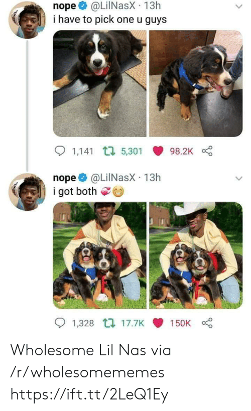 Nas: @LilNasX 13h  i have to pick one u guys  nope  1,141 5,301  98.2K  nope  i got both  @LilNasX 13h  1,328 t 17.7K  150K Wholesome Lil Nas via /r/wholesomememes https://ift.tt/2LeQ1Ey