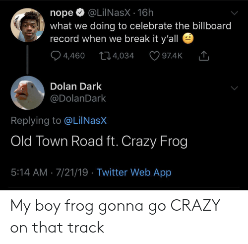 Billboard, Crazy, and Twitter: @LilNasX 16h  nope  what we doing to celebrate the billboard  record when we break it y'all  4,460  t14,034  97.4K  Dolan Dark  @DolanDark  Replying to @LiINasX  Old Town Road ft. Crazy Frog  5:14 AM 7/21/19 Twitter Web App My boy frog gonna go CRAZY on that track