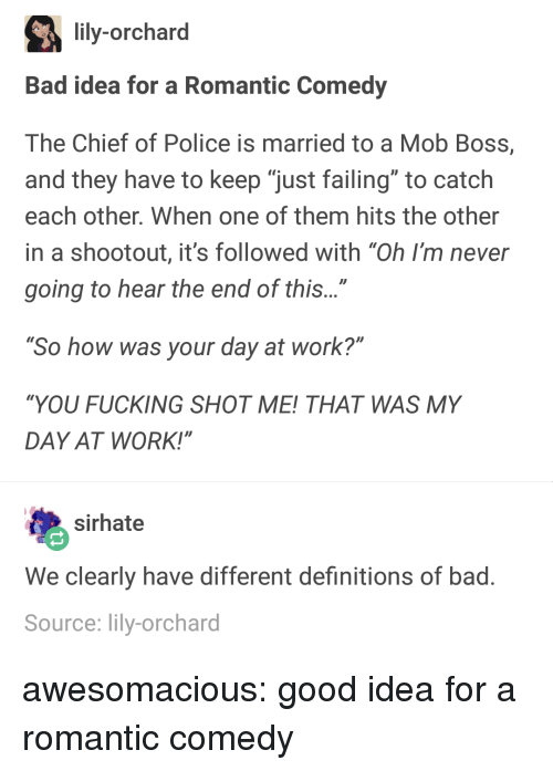 """Bad, Fucking, and Police: lily-orchard  Bad idea for a Romantic Comedy  The Chief of Police is married to a Mob Boss,  and they have to keep """"just failing"""" to catch  each other. When one of them hits the other  in a shootout, it's followed with """"Oh I'm never  going to hear the end of this...""""  So how was your day at work?""""  """"YOU FUCKING SHOT ME! THAT WAS MY  DAY AT WORK!""""  sirhate  We clearly have different definitions of bad  Source: lily-orchard awesomacious:  good idea for a romantic comedy"""