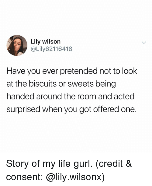 sweets: Lily wilson  @Lily62116418  Have you ever pretended not to look  at the biscuits or sweets being  handed around the room and acted  surprised when you got offered one. Story of my life gurl. (credit & consent: @lily.wilsonx)