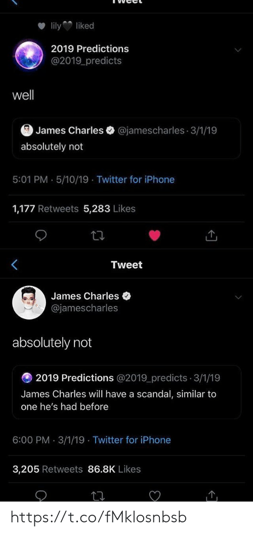 Iphone, Twitter, and Scandal: lilyliked  2019 Predictions  @2019 predicts  well  James Charles @jamescharles 3/1/19  absolutely not  5:01 PM . 5/10/19 Twitter for iPhone  1,177 Retweets 5,283 Likes   Tweet  James Charles  @jamescharles  absolutely not  2019 Predictions @2019_predicts 3/1/19  James Charles will have a scandal, similar to  one he's had before  6:00 PM 3/1/19 Twitter for iPhone  3,205 Retweets 86.8K Likes https://t.co/fMklosnbsb