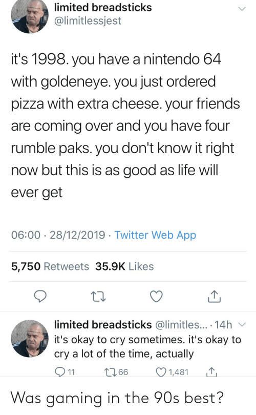 Its Okay: limited breadsticks  @limitlessjest  it's 1998. you have a nintendo 64  with goldeneye. you just ordered  pizza with extra cheese. your friends  are coming over and you have four  rumble paks. you don't know it right  now but this is as good as life will  ever get  06:00 · 28/12/2019 · Twitter Web App  5,750 Retweets 35.9K Likes  limited breadsticks @limitles... · 14h v  it's okay to cry sometimes. it's okay to  cry a lot of the time, actually  O11  2766  1,481 Was gaming in the 90s best?