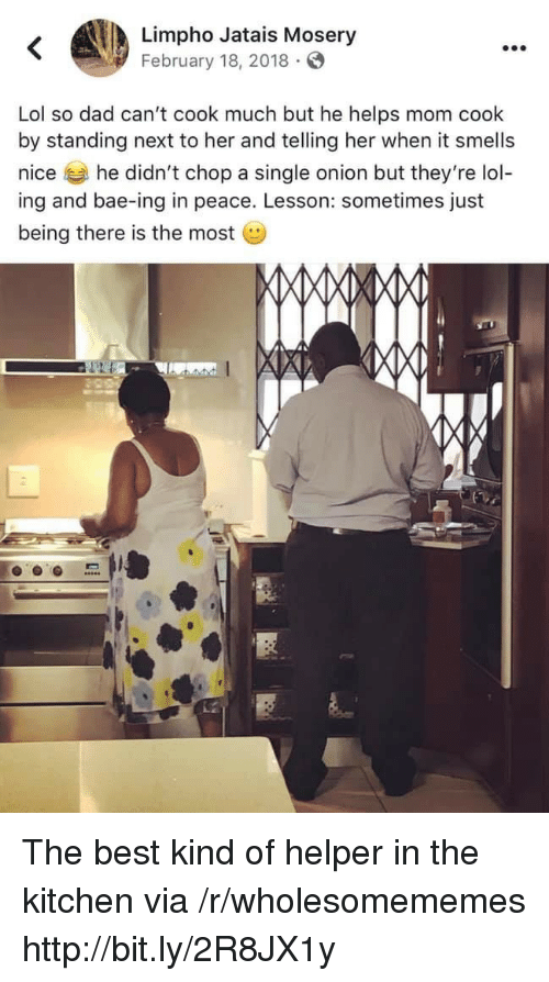 chop: Limpho Jatais Mosery  February 18, 2018  Lol so dad can't cook much but he helps mom cook  by standing next to her and telling her when it smells  nice he didn't chop a single onion but they're lol-  ing and bae-ing in peace. Lesson: sometimes just  being there is the most The best kind of helper in the kitchen via /r/wholesomememes http://bit.ly/2R8JX1y