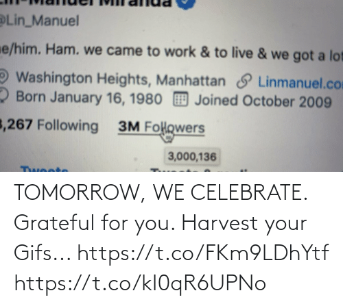 Heights: Lin_Manuel  e/him. Ham. we came to work & to live & we got a lot  Washington Heights, Manhattan S Linmanuel.com  2 Born January 16, 1980 Joined October 2009  3,267 Following  3M Folowers  3,000,136  Twoote TOMORROW, WE CELEBRATE.  Grateful for you.  Harvest your Gifs... https://t.co/FKm9LDhYtf https://t.co/kI0qR6UPNo