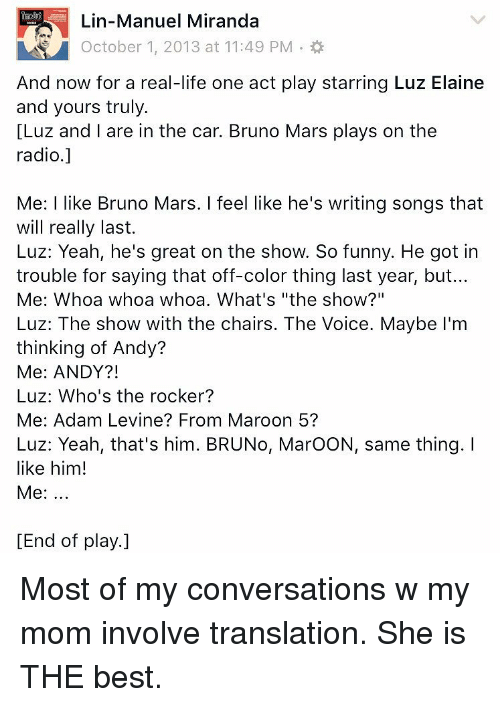 """Bruno Mars, Memes, and Radio: Lin-Manuel Miranda  A October 1, 2013 at 11: 49 PM.  And now for a real-life one act play starring Luz Elaine  and yours truly.  [Luz and I are in the car. Bruno Mars plays on the  radio.]  Me: I like Bruno Mars. I feel like he's writing songs that  will really last.  Luz: Yeah, he's great on the show. So funny. He got in  trouble for saying that off-color thing last year, but...  Me: Whoa whoa whoa. What's """"the show?""""  Luz: The show with the chairs. The Voice. Maybe I'm  thinking of Andy?  Me: ANDY?!  Luz: Who's the rocker?  Me: Adam Levine From Maroon 5?  Luz: Yeah, that's him. BRUNo, MaroON, same thing. I  like him!  Me  [End of play.] Most of my conversations w my mom involve translation. She is THE best."""
