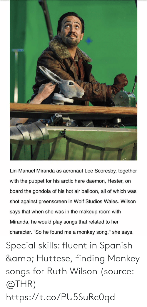 "Makeup: Lin-Manuel Miranda as aeronaut Lee Scoresby, together  with the puppet for his arctic hare daemon, Hester, on  board the gondola of his hot air balloon, all of which was  shot against greenscreen in Wolf Studios Wales. Wilson  says that when she was in the makeup room with  Miranda, he would play songs that related to her  character. ""So he found me a monkey song,"" she says Special skills: fluent in Spanish & Huttese, finding Monkey songs for Ruth Wilson (source: @THR) https://t.co/PU5SuRc0qd"