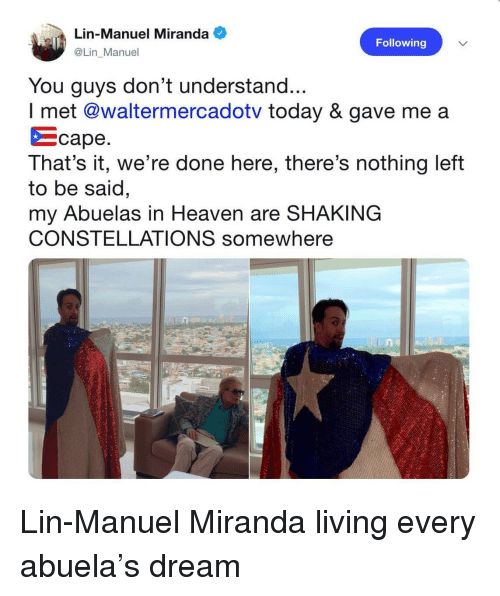 constellations: Lin-Manuel Miranda  @Lin Manuel  Following  You guys don't understand...  I met @waltermercadotv today & gave me a  をcape  That's it, we're done here, there's nothing left  to be said  my Abuelas in Heaven are SHAKING  CONSTELLATIONS somewhere  ne  0.4 Lin-Manuel Miranda living every abuela's dream