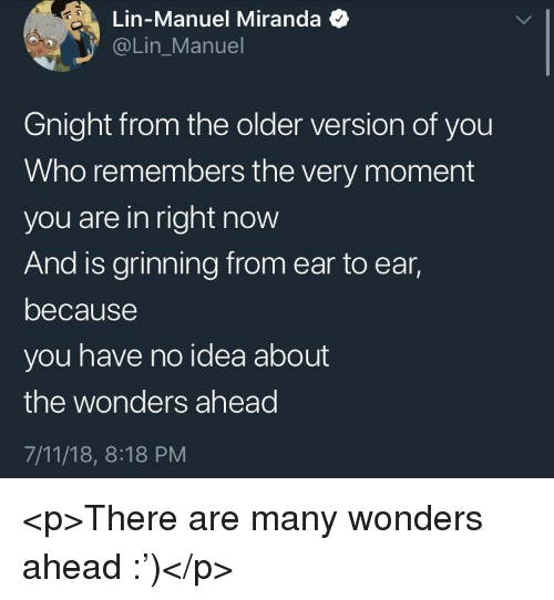 Grinning: Lin-Manuel Miranda  @Lin_Manuel  Gnight from the older version of you  Who remembers the very moment  you are in right now  And is grinning from ear to ear,  because  you have no idea about  the wonders ahead  7/11/18, 8:18 PM <p>There are many wonders ahead :')</p>