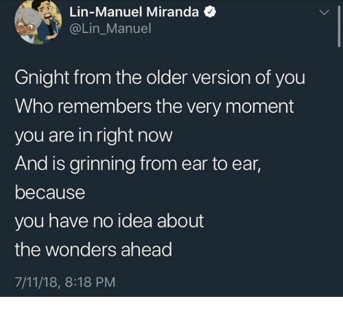 Grinning: Lin-Manuel Miranda  @Lin_Manuel  Gnight from the older version of you  Who remembers the very moment  you are in right now  And is grinning from ear to ear,  because  you have no idea about  the wonders ahead  7/11/18, 8:18 PM